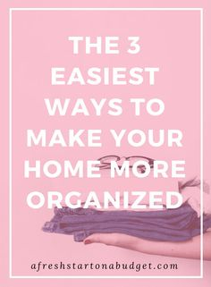 THE 3 EASIEST WAYS TO MAKE YOUR HOME MORE ORGANIZED #organization #organizing
