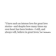 I do think great love stories exist somewhere and they're real. I just don't think I am one of those lucky enough to experience it. Believe In Love Quotes, Quotes To Live By, Cool Words, Wise Words, Intense Love, Great Love Stories, Great Love Poems, Lyric Quotes, Word Porn