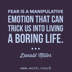 Fear is a manipulative emotion that can trick us into living a boring life.  - Donald Miller , Eileen West Life Coach, Life Coach, inspiration, inspirational quotes, motivation, motivational quotes, quotes, daily quotes, self improvement, personal growth, creativity, creativity cheerleader, donald miller quotes