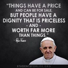 """""""Things have a price and can be for sale. But people have a dignity that is priceless and worth far more than things."""" - Pope Francis"""