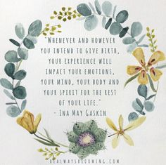 """Whenever and however you intend to give birth, your experience will impact your emotions, your mind, your body and your spirit for the rest of your life."" - Ina May Gaskin   {Be Always Blooming Birth Services, http://bealwaysblooming.com, inspirational birth quotes, birth affirmations, watercolor by /loniloniloni/}"