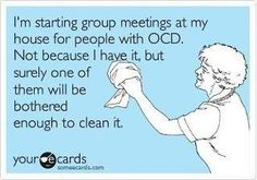 I'm starting group meeting at my house for people with OCD. Not because I have it, but surely one of them will be bothered enough to clean it. E-Card