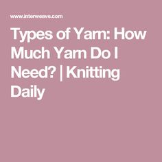 Types of Yarn: How Much Yarn Do I Need? | Knitting Daily