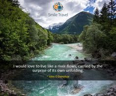Sometimes, it's wonderful to live like the river – travelling to places unknown and making discoveries on your own : )