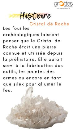 Le mot cristal provient du grec ancien « krystallos » signifiant « glace ». Au Moyen-Âge, tous les minéraux étaient appelés « quartz ». Grâce à diverses fouilles archéologiques, nous pouvons affirmer que le cristal de roche était déjà utilisé pendant la préhistoire en qualité d'outils et d'armes, mais également par la suite comme silex pour allumer le feu. L'évolution a attribué d'autres propriétés au cristal de roche. Pendant l'Antiquité, il était utilisé notamment dans la médecine de…