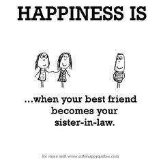 Happiness is, when your best friend becomes your sister-in-law. - Cute Happy Quotes
