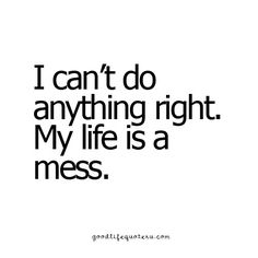 I can't do anything right.  My life is a mess.