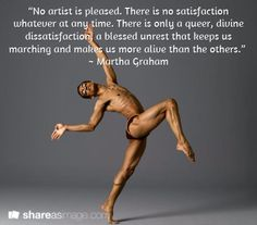 """""""No artist is pleased. There is no satisfaction whatever at any time. There is only a queer, divine dissatisfaction, a blessed unrest that keeps us marching and makes us more alive than the others.""""  ~ Martha Graham"""