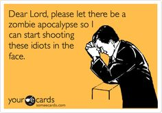 Dear Lord,   Please let there be a zombie apocalypse so I can start shooting these idiots in the face.