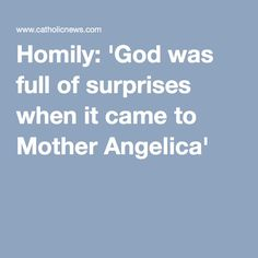 Homily: 'God was full of surprises when it came to Mother Angelica'