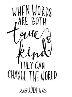 When words are both true & kind, they can change the world. - Buddha