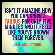 Isn't it amazing how you can know a Taurus for only five minutes and it feels like you've known them forever.