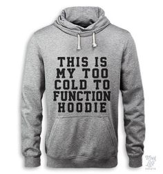 this is my too cold to function hoodie - I have one of those, Charles hates when I wear it in front of him. He says it's the most unsexy thing he has ever seen LOL