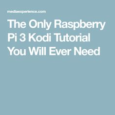 The Only Raspberry Pi 3 Kodi Tutorial You Will Ever Need