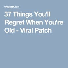37 Things You'll Regret When You're Old - Viral Patch