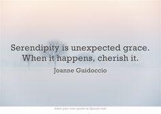 """Serendipity is unexpected grace. When it happens, cherish it."" ~ Joanne Guidoccio"
