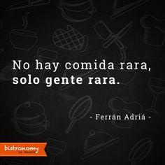 No hay comida rara, sólo gente rara. Ferrán Adriá #Bistronomy #FoodieQuotes
