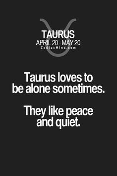 Taurus loves to be alone sometimes. They like peace and quiet.