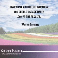 """""""However beautiful the strategy, you should occasionally look at the results."""" -- Winston Churchill"""