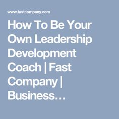 How To Be Your Own Leadership Development Coach   Fast Company   Business…