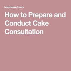 How to Prepare and Conduct Cake Consultation