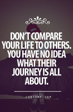 Don't Compare Your Life To Others nn Don't compare your life to others. You have no idea what their journey is all about.
