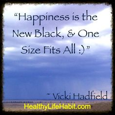 Happiness is the New Black, & One Size Fits All  - Vicki Hadfield FaceBook.com/VickiHealthyHadfield