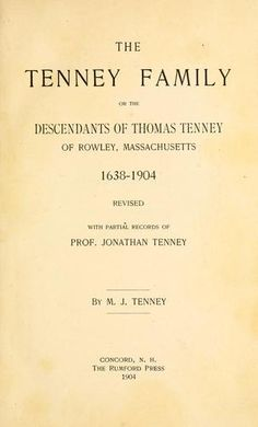 Tenney | The Tenney Family or the Descendants of Thomas Tenney of Rowley, Massachusetts (1638-1904) by M. J. Tenney with partial records of Professor Jonathan Tenney.