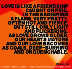 Love is like a friendship caught on fire. In the beginning a flame, very pretty, often hot and fierce, but still only light and flickering. As love grows older, our hearts mature and our love becomes as coals, deep-burning and unquenchable. ~Bruce Lee #love #friendship #quotes