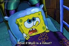 Question everything. Yes Spongebob YES!!!  | The 23 Wisest Things Spongebob Ever Said