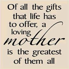 Of all the gifts that life has to offer, a loving mother is the greatest of them all.