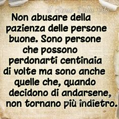 Do not abuse the patience of good people. Are people who can forgive hundreds of times but they are also the ones who, when they decide to leave, never turn back Poetry Quotes, Words Quotes, Love Quotes, Funny Quotes, Sayings, Italian Phrases, Italian Quotes, Motivational Words, Inspirational Quotes