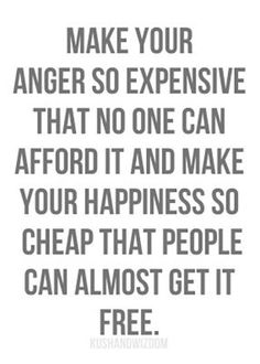 Make your anger so expensive that no one can afford it and make your happiness so cheap that people can almost get it free - Google Search
