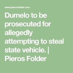 Dumelo to be prosecuted for allegedly attempting to steal state vehicle. | Pieros Folder