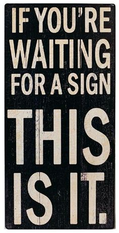 If Your Waiting for a Sign ... This Is It! * LOL *  #quote #wall #art