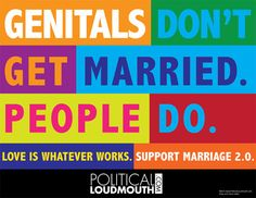 """""""Genitals don't get married. People do. Love is whatever works. Support marriage I have doubts about marriage in general but until we start talking about that, I think the definition needs to be expanded. The Words, Gay Pride, Transgender, Believe, Pro Choice, I Got Married, Equal Rights, In This World, Equality"""