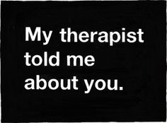 My therapist told me about you