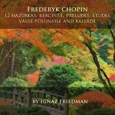 Frédéric Chopin: 12 Mazurkas, Berceuse, Preludes, Etudes, Valse, Polonaise and Ballade de Ignaz Friedman
