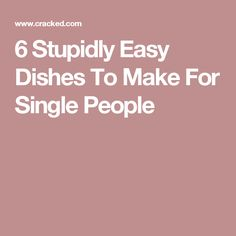 6 Stupidly Easy Dishes To Make For Single People