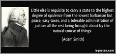 Little else is requisite to carry a state to the highest degree of opulence from the lowest barbarism but peace, easy taxes, and a tolerable administration of justice: all the rest being brought about by the natural course of things. (Adam Smith) #quotes #quote #quotations #AdamSmith