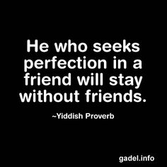 He who seeks perfection in a friend will stay without friends. ~Yiddish Proverb