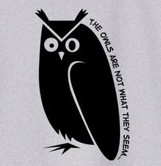 the owls are not what they seem.  -twin peaks