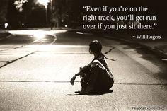 Даже если Вы на верном пути, то Ваc переедут, если Вы просто будете сидеть там