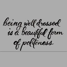 I'm in love with this quote.  This is way true! luv this! please stop asking why im always dressed up... its a polite form of saying I respect myself and you enuf to look put together...   ITS OKAY to care about whether or not you look modest, clean, neat and well put together! be a lady! look nice, smell nice... be nice and u will FEEL NICE