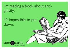I'm reading a book about anti-gravity. It's impossible to put down.