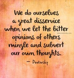 We do ourselves a great disservice when we let the bitter opinions of others mingle and subvert our own thoughts.