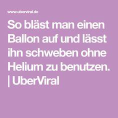 So bläst man einen Ballon auf und lässt ihn schweben ohne Helium zu benutzen.   UberViral