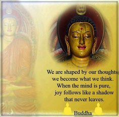 We are shaped by our thoughts we cevome what we think. When the mind is pure, joy follows like a shadow that never leaves. ~Buddha