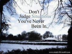 I like this: don't judge situations YOU've never been in.