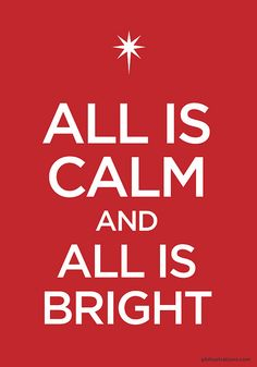 KEEP CALM BECAUSE ALL IS CALM AND ALL IS BRIGHT !!!! ( SILENT NIGHT)